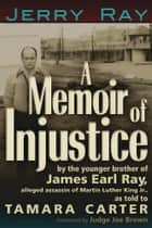 A Memoir of Injustice - By the Younger Brother of James Earl Ray, Alleged Assassin of Martin Luther King, Jr ebook by Jerry Ray, Tamara Carter