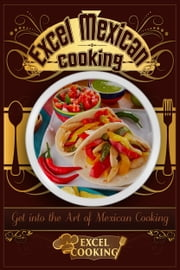 Excel Mexican Cooking: Get into the Art of Mexican Cooking ebook by Excel Cooking