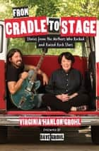 From Cradle to Stage - Stories from the Mothers Who Rocked and Raised Rock Stars ebook by Virginia Hanlon Grohl