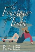 The Fountain of Truth: A Novel ebook by R.A. Lee
