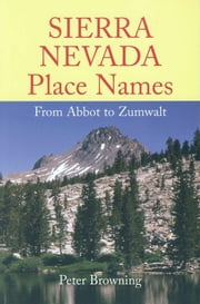 Sierra Nevada Place Names - From Abbot to Zumwalt ebook by Peter Browning