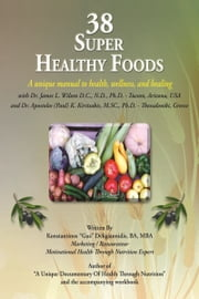 "38 Super Healthy Foods: A Unique Manual to Health, Wellness and Healing ebook by Konstantinos ""Gus""T. Deligiannidis,BA,MBA,JamesLWilson,PaulKKiritsakis"