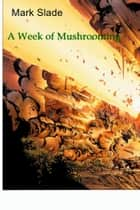 A Week of Mushrooming ebook by Mark Slade
