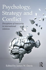 Psychology, Strategy and Conflict - Perceptions of Insecurity in International Relations ebook by James W. Davis