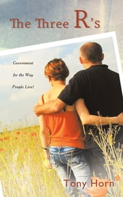 THE THREE R'S - Government for the Way People Live! ebook by Tony Horn