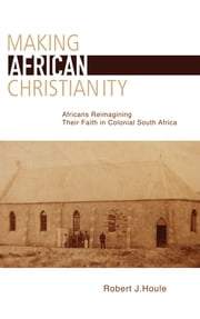 Making African Christianity - Africans Reimagining Their Faith in Colonial South Africa ebook by Robert J. Houle