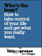 Who's The Boss?: How To Take Control Of Your Life And Get What You Really Want ebook by Matt Prager