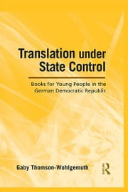 Translation Under State Control - Books for Young People in the German Democratic Republic ebook by Gaby Thomson-Wohlgemuth