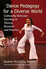 Dance Pedagogy for a Diverse World - Culturally Relevant Teaching in Theory, Research and Practice ebook by Nyama McCarthy-Brown