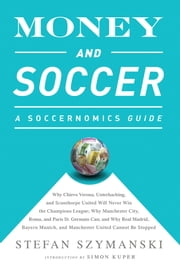 Money and Soccer: A Soccernomics Guide - Why Chievo Verona, Unterhaching, and Scunthorpe United Will Never Win the Champions League, Why Manchester City, Roma, and Paris St. Germain Can, and Why Real Madrid, Bayern Munich, and Manchester United Cannot Be Stopped ebook by Stefan Szymanski