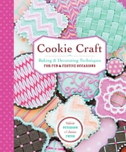 Cookie Craft - From Baking to Luster Dust, Designs and Techniques for Creative Cookie Occasions ebook by Valerie Peterson,Janice Fryer