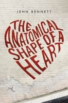 The Anatomical Shape of a Heart ebook by Jenn Bennett