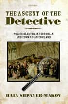 The Ascent of the Detective - Police Sleuths in Victorian and Edwardian England ebook by Haia Shpayer-Makov
