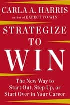 Strategize to Win - The New Way to Start Out, Step Up, or Start Over in Your Career ebook by Carla A Harris