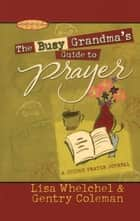 The Busy Grandma's Guide to Prayer - A Guided Prayer Journal ebook by Lisa Whelchel, Genny Coleman