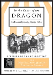 In the Court of the Dragon, An Excerpt from the King in Yellow - The Magical Antiquarian Curiosity Shoppe, A Weiser Books Collection ebook by Chambers, Robert W.,DuQuette, Lon Milo