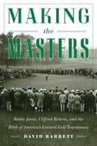 Making the Masters - Bobby Jones and the Birth of America's Greatest Golf Tournament ebook by David Barrett