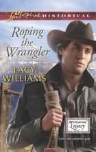 Roping the Wrangler (Mills & Boon Love Inspired Historical) (Wyoming Legacy, Book 2) ebook by Lacy Williams