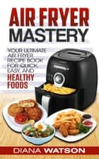 Air Fryer Mastery Cookbook - Your Ultimate Air Fryer Recipe CookBook To Fry, Bake, Grill, And Roast ebook by Diana Watson