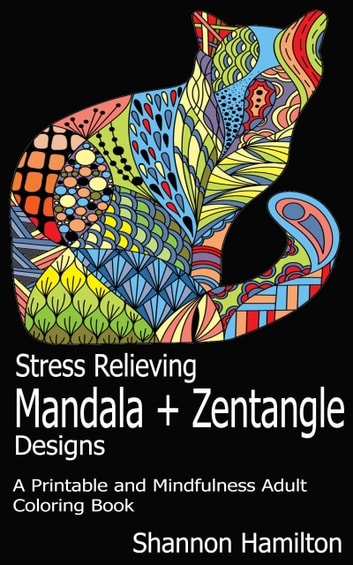 Stress Relieving Mandala+Zentangle Designs - A Printable and Mindfulness Adult Coloring Book ebook by Shannon Hamilton