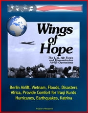 Wings of Hope: The U.S. Air Force and Humanitarian Airlift Operations - Berlin Airlift, Vietnam, Floods, Disasters, Africa, Provide Comfort for Iraqi Kurds, Bosnia, Hurricanes, Earthquakes, Katrina ebook by Progressive Management