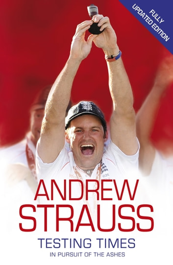 Andrew Strauss: Testing Times - In Pursuit of the Ashes - A Story of Endurance ebook by Andrew Strauss