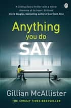 Anything You Do Say - THE ADDICTIVE psychological thriller from the Sunday Times bestselling author ebook by Gillian McAllister
