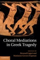 Choral Mediations in Greek Tragedy ebook by Dr Renaud Gagné, Professor Marianne Govers Hopman