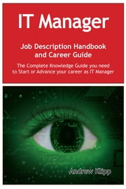The IT Manager Job Description Handbook and Career Guide: The Complete Knowledge Guide you need to Start or Advance your Career as IT Manager. Practical Manual for Job-Hunters and Career-Changers. ebook by Andrew Klipp