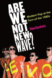 Are We Not New Wave?: Modern Pop at the Turn of the 1980s ebook by Theodore Cateforis
