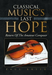 CLASSICAL MUSIC'S LAST HOPE - Return Of The Amateur Composer ebook by Paul Breer