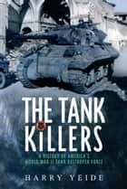 Tank Killers A History Of America's World War II Tank Destroyer Force ebook by Harry Yeide