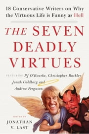 The Seven Deadly Virtues: 18 Conservative Writers on Why the Virtuous Life is Funny as Hell ebook by Last, Jonathan V.