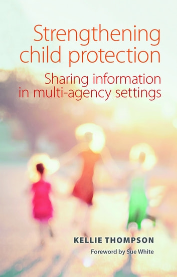 Strengthening child protection - Sharing information in multi-agency settings ebook by Thompson, Kellie
