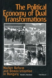 The Political Economy of Dual Transformations - Market Reform and Democratization in Hungary ebook by David L. Bartlett