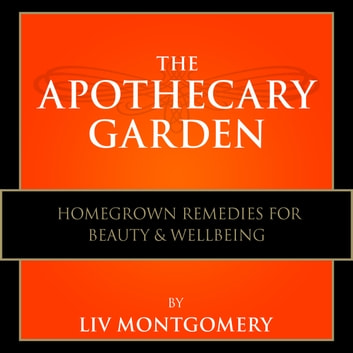 The Apothecary Garden - Homegrown Remedies for Beauty and Wellbeing audiobook by Liv Montgomery