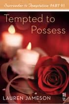 Surrender to Temptation Part VI - Tempted to Possess ebook by