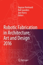 Robotic Fabrication in Architecture, Art and Design 2016 ebook by Dagmar Reinhardt,Rob Saunders,Jane Burry