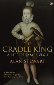 The Cradle King - A Life of James VI & I ebook by Dr Alan Stewart