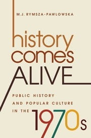 History Comes Alive - Public History and Popular Culture in the 1970s ebook by M. J. Rymsza-Pawlowska