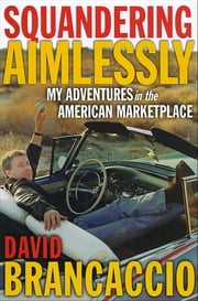 Squandering Aimlessly - My Adventures in the American Marketplace ebook by David Brancaccio