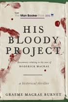 His Bloody Project - Documents Relating to the Case of Roderick Macrae (Man Booker Prize Finalist 2016) ekitaplar by Graeme MaCrae Burnet