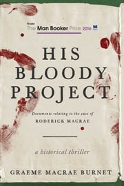 His Bloody Project - Documents Relating to the Case of Roderick Macrae (Man Booker Prize Finalist 2016) ebook by Graeme MaCrae Burnet