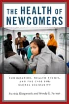 The Health of Newcomers - Immigration, Health Policy, and the Case for Global Solidarity ebook by Patricia Illingworth, Wendy E. Parmet