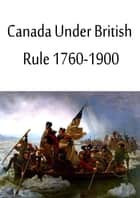 Canada Under British Rule 1760-1900 ebook by Sir John G. Bourinot