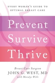 Prevent, Survive, Thrive - Every Woman's Guide to Optimal Breast Care ebook by John G. West,Maralys Wills