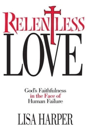 Relentless Love - God's Faithfulness In The Face of Human Failure ebook by Lisa Harper