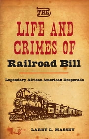Life and Crimes of Railroad Bill - Legendary African American Desperado ebook by Larry L. Massey