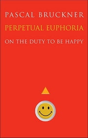 Perpetual Euphoria - On the Duty to Be Happy ebook by Pascal Bruckner,Steven Rendall