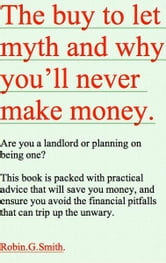 The Buy To Let Myth and Why You'll Never Make Money ebook by Robin G.Smith